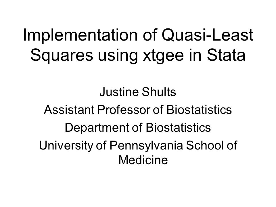 Implementation of Quasi-Least Squares using xtgee in Stata Justine Shults Assistant Professor of Biostatistics Department of Biostatistics University of Pennsylvania School of Medicine