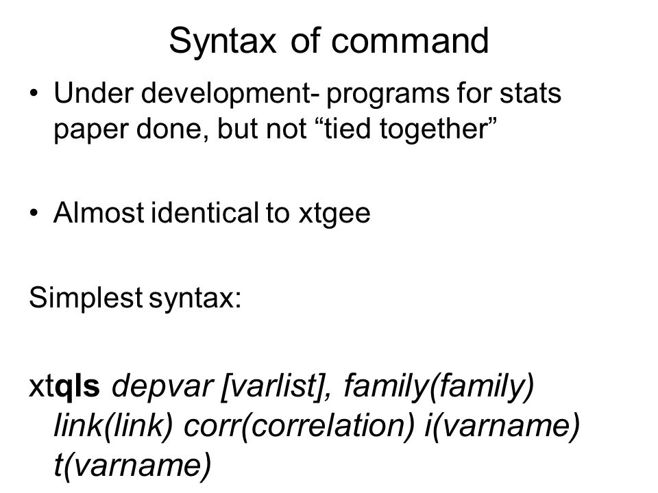 Syntax of command Under development- programs for stats paper done, but not tied together Almost identical to xtgee Simplest syntax: xtqls depvar [varlist], family(family) link(link) corr(correlation) i(varname) t(varname)