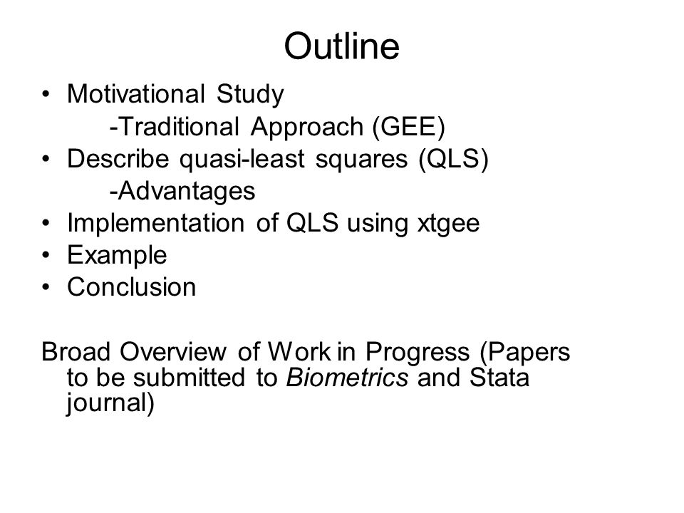 Outline Motivational Study -Traditional Approach (GEE) Describe quasi-least squares (QLS) -Advantages Implementation of QLS using xtgee Example Conclusion Broad Overview of Work in Progress (Papers to be submitted to Biometrics and Stata journal)