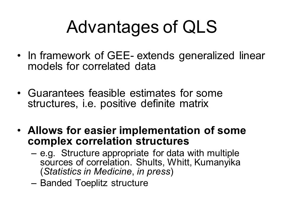 Advantages of QLS In framework of GEE- extends generalized linear models for correlated data Guarantees feasible estimates for some structures, i.e.