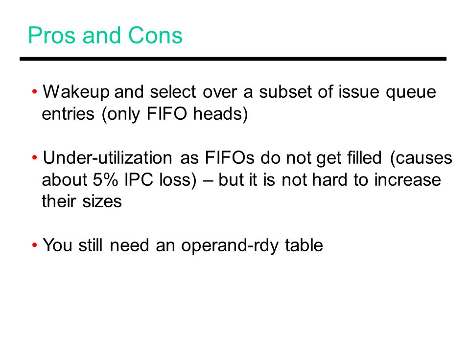 Pros and Cons Wakeup and select over a subset of issue queue entries (only FIFO heads) Under-utilization as FIFOs do not get filled (causes about 5% IPC loss) – but it is not hard to increase their sizes You still need an operand-rdy table