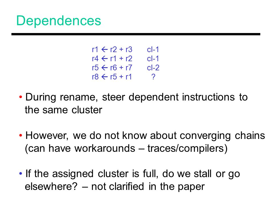 Dependences During rename, steer dependent instructions to the same cluster However, we do not know about converging chains (can have workarounds – traces/compilers) If the assigned cluster is full, do we stall or go elsewhere.