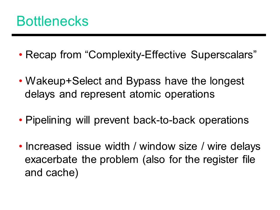Bottlenecks Recap from Complexity-Effective Superscalars Wakeup+Select and Bypass have the longest delays and represent atomic operations Pipelining will prevent back-to-back operations Increased issue width / window size / wire delays exacerbate the problem (also for the register file and cache)