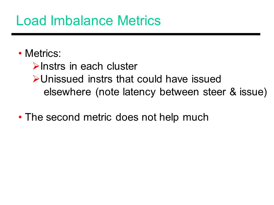 Load Imbalance Metrics Metrics:  Instrs in each cluster  Unissued instrs that could have issued elsewhere (note latency between steer & issue) The second metric does not help much