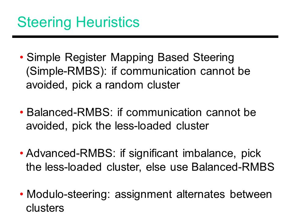 Steering Heuristics Simple Register Mapping Based Steering (Simple-RMBS): if communication cannot be avoided, pick a random cluster Balanced-RMBS: if communication cannot be avoided, pick the less-loaded cluster Advanced-RMBS: if significant imbalance, pick the less-loaded cluster, else use Balanced-RMBS Modulo-steering: assignment alternates between clusters