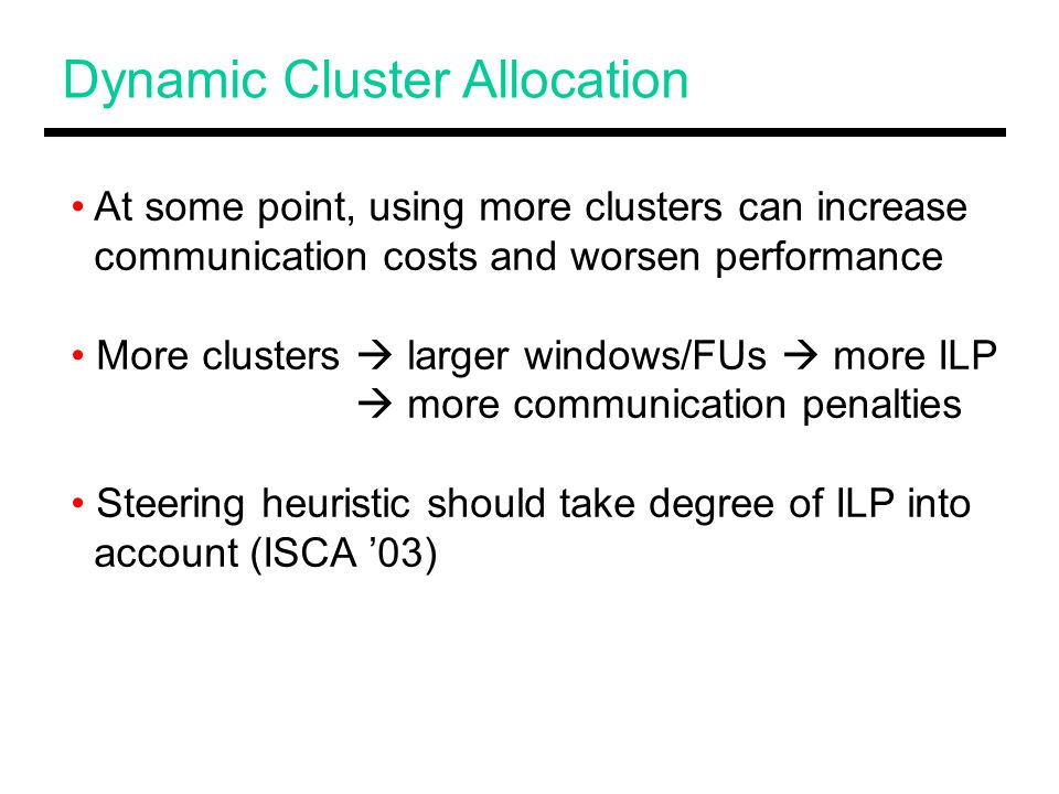 Dynamic Cluster Allocation At some point, using more clusters can increase communication costs and worsen performance More clusters  larger windows/FUs  more ILP  more communication penalties Steering heuristic should take degree of ILP into account (ISCA '03)