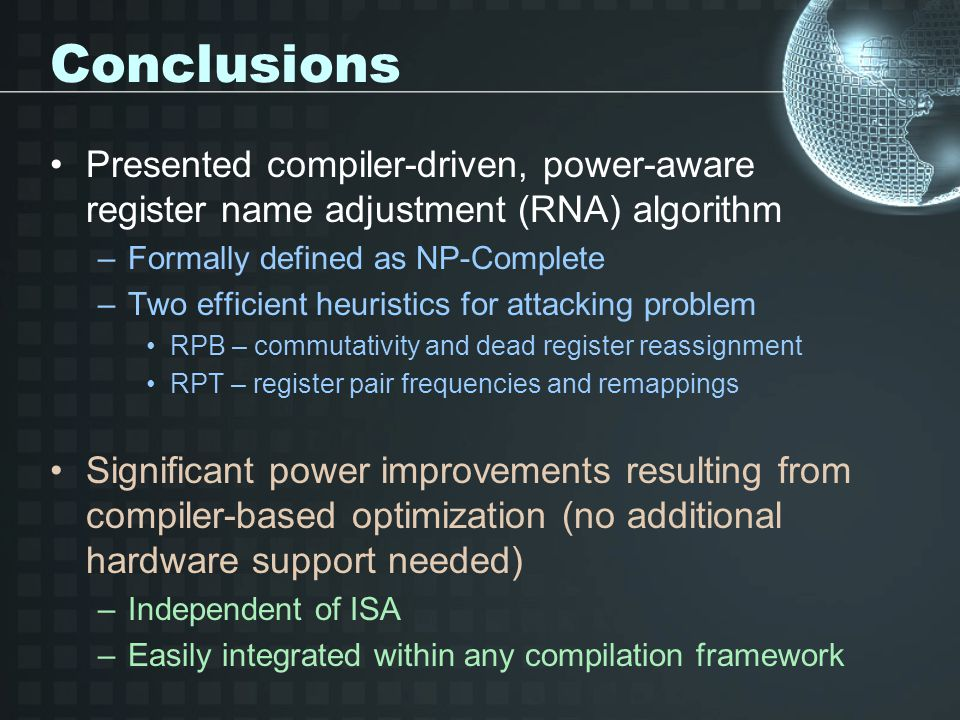Conclusions Presented compiler-driven, power-aware register name adjustment (RNA) algorithm –Formally defined as NP-Complete –Two efficient heuristics for attacking problem RPB – commutativity and dead register reassignment RPT – register pair frequencies and remappings Significant power improvements resulting from compiler-based optimization (no additional hardware support needed) –Independent of ISA –Easily integrated within any compilation framework