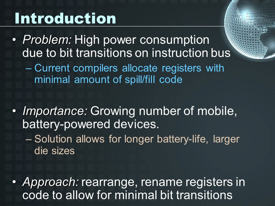 Introduction Problem:Problem: High power consumption due to bit transitions on instruction bus –Current compilers allocate registers with minimal amount of spill/fill code Importance:Importance: Growing number of mobile, battery-powered devices.