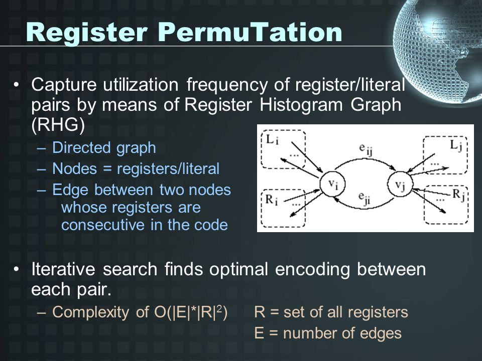 Register PermuTation Capture utilization frequency of register/literal pairs by means of Register Histogram Graph (RHG) –Directed graph –Nodes = registers/literal –Edge between two nodes whose registers are consecutive in the code Iterative search finds optimal encoding between each pair.