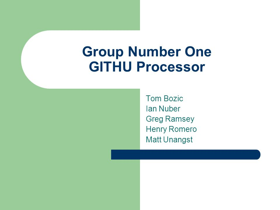 Group Number One GITHU Processor Tom Bozic Ian Nuber Greg Ramsey Henry Romero Matt Unangst