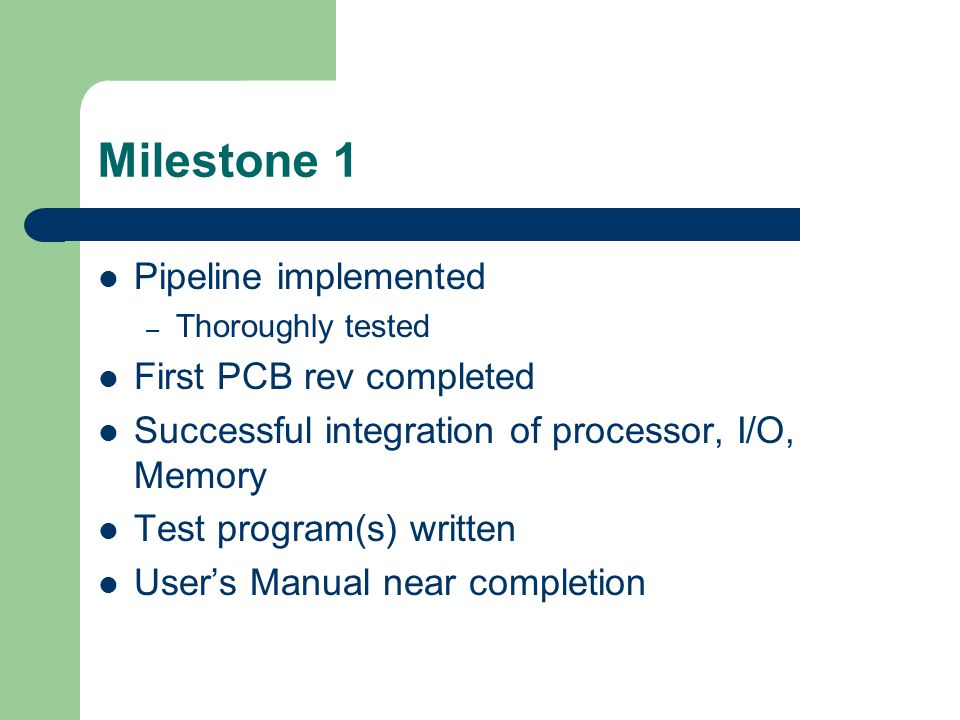 Milestone 1 Pipeline implemented – Thoroughly tested First PCB rev completed Successful integration of processor, I/O, Memory Test program(s) written User's Manual near completion