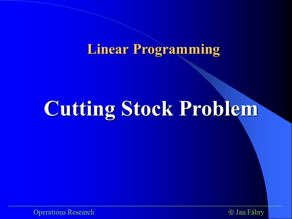 ___________________________________________________________________________ Operations Research  Jan Fábry Applications Cutting Stock Problem Raw product Final product Loss