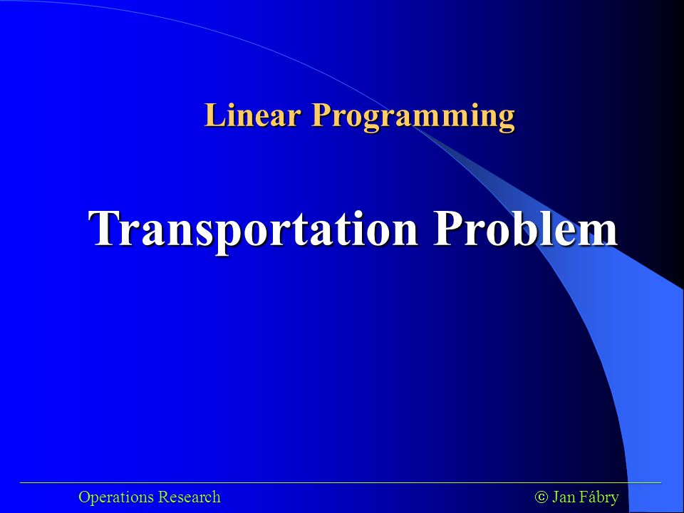 ___________________________________________________________________________ ___________________________________________________________________________ Operations Research  Jan Fábry Operations Research  Jan Fábry Transportation Problem Linear Programming