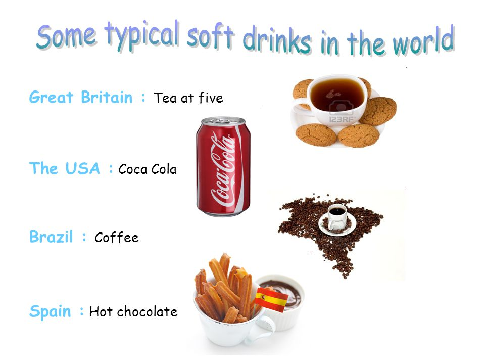 Great Britain : Tea at five The USA : Coca Cola Brazil : Coffee Spain : Hot chocolate