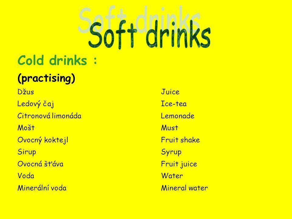 Cold drinks : (practising) DžusJuice Ledový čajIce-tea Citronová limonádaLemonade MoštMust Ovocný koktejlFruit shake SirupSyrup Ovocná šťávaFruit juice VodaWater Minerální vodaMineral water
