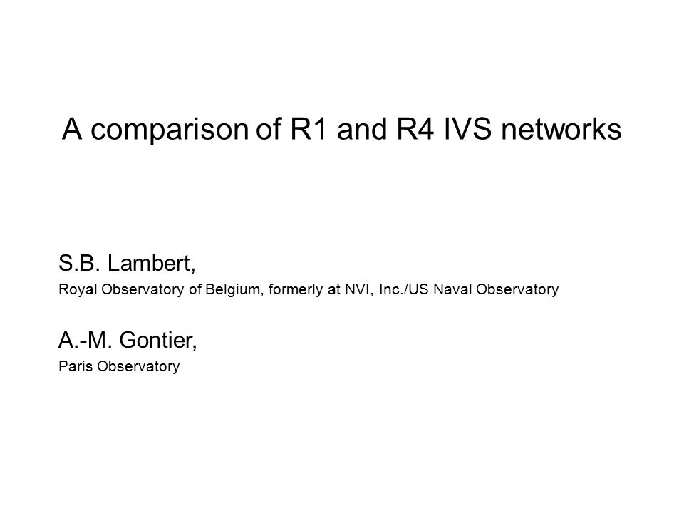 A comparison of R1 and R4 IVS networks S.B. Lambert, Royal Observatory of Belgium, formerly at NVI, Inc./US Naval Observatory A.-M. Gontier, Paris Obs