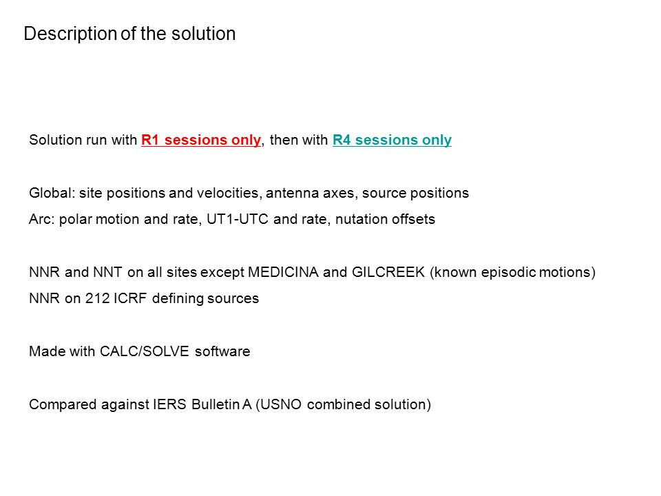 Description of the solution Solution run with R1 sessions only, then with R4 sessions only Global: site positions and velocities, antenna axes, source