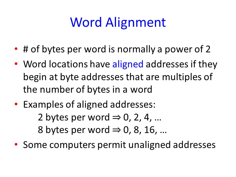 Word Alignment # of bytes per word is normally a power of 2 Word locations have aligned addresses if they begin at byte addresses that are multiples o