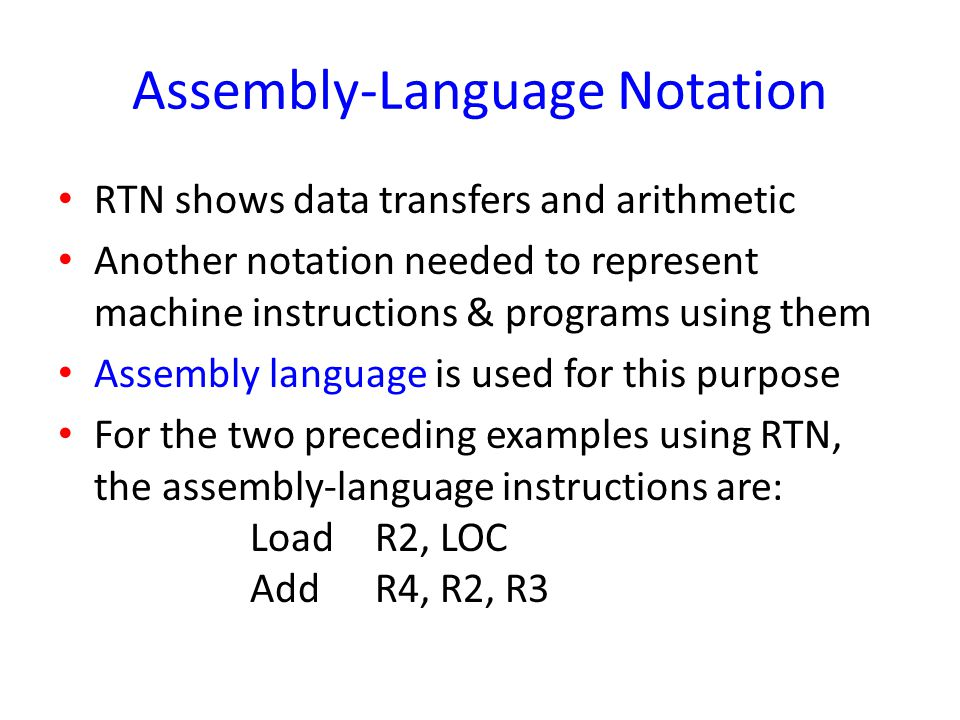 Assembly-Language Notation RTN shows data transfers and arithmetic Another notation needed to represent machine instructions & programs using them Ass