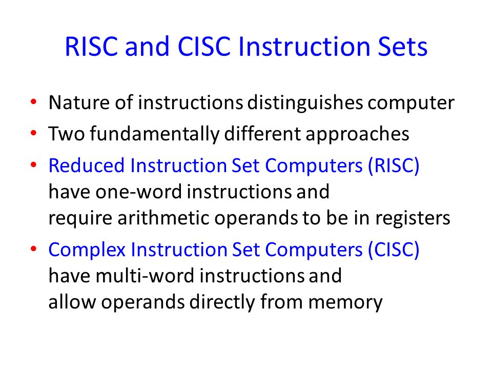 RISC and CISC Instruction Sets Nature of instructions distinguishes computer Two fundamentally different approaches Reduced Instruction Set Computers