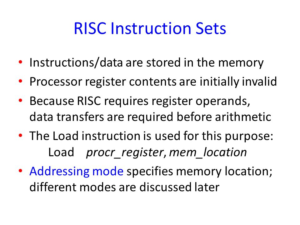 RISC Instruction Sets Instructions/data are stored in the memory Processor register contents are initially invalid Because RISC requires register oper