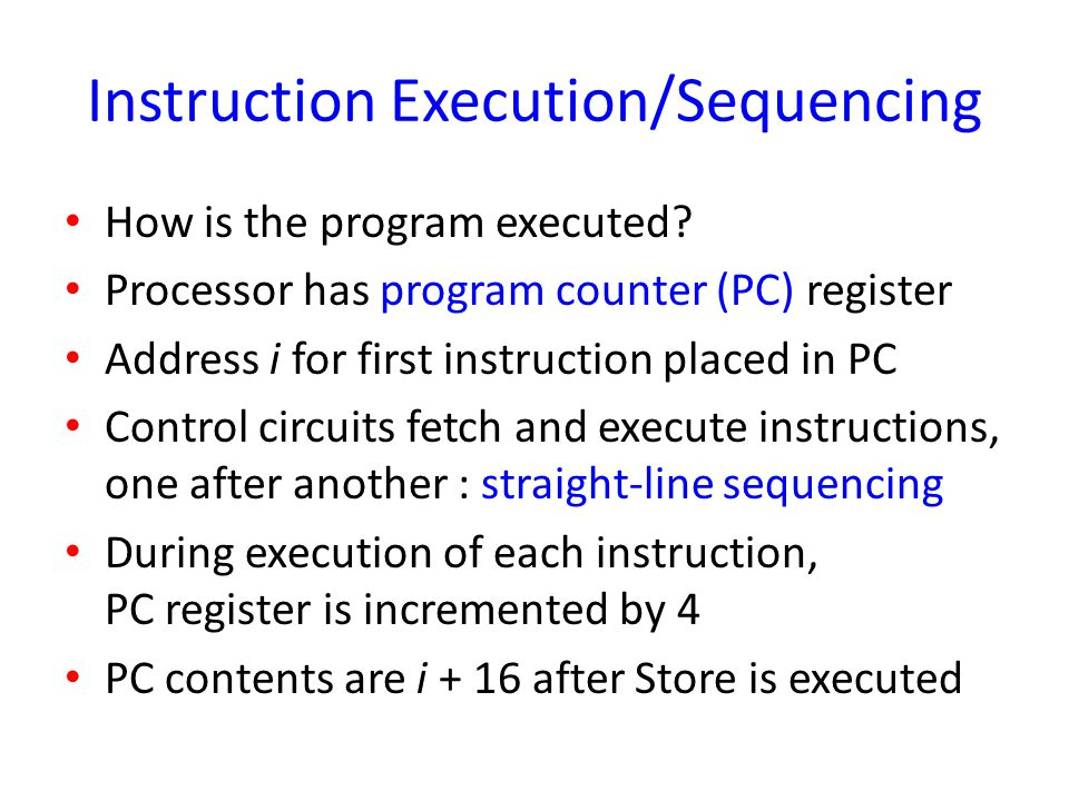 Instruction Execution/Sequencing How is the program executed? Processor has program counter (PC) register Address i for first instruction placed in PC