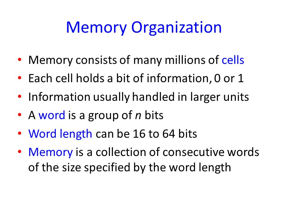 Memory Organization Memory consists of many millions of cells Each cell holds a bit of information, 0 or 1 Information usually handled in larger units