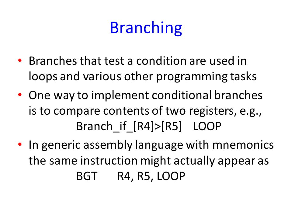 Branching Branches that test a condition are used in loops and various other programming tasks One way to implement conditional branches is to compare