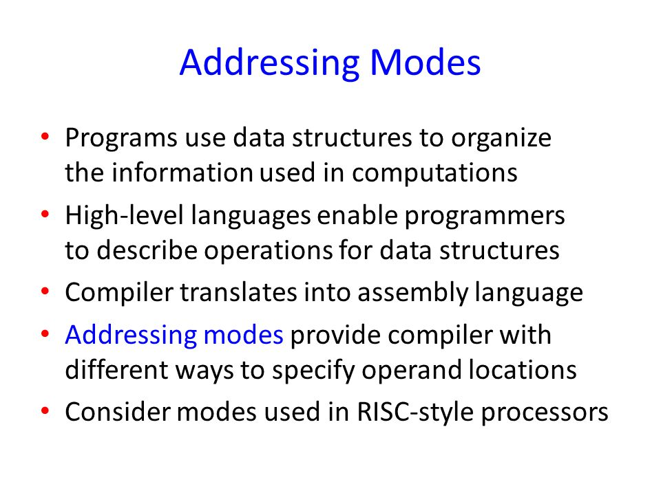 Addressing Modes Programs use data structures to organize the information used in computations High-level languages enable programmers to describe ope