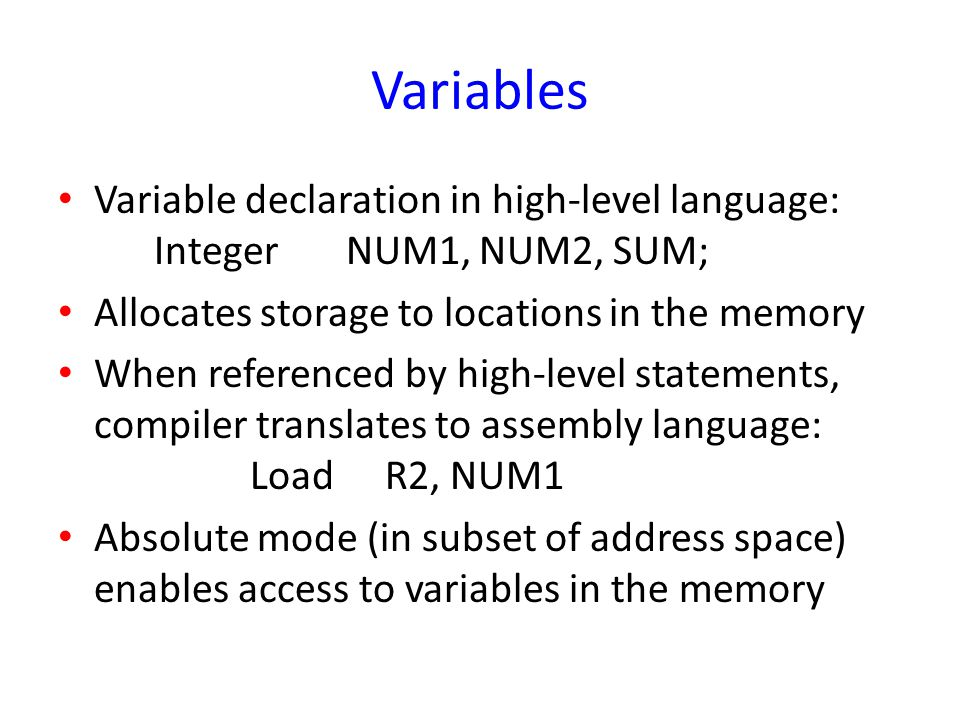 Variables Variable declaration in high-level language: IntegerNUM1, NUM2, SUM; Allocates storage to locations in the memory When referenced by high-le