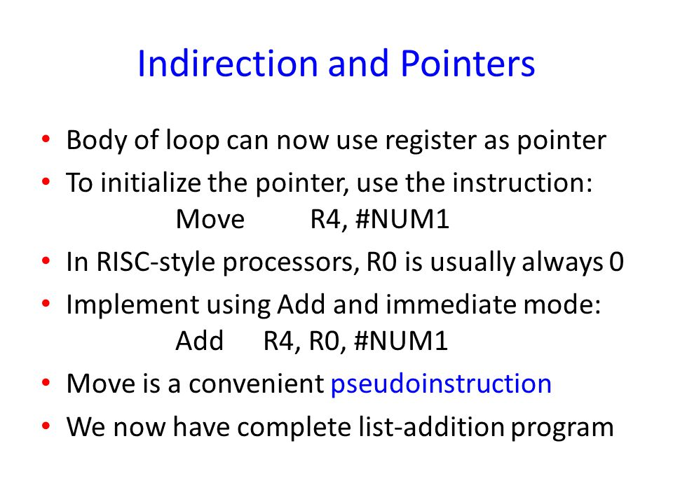 Indirection and Pointers Body of loop can now use register as pointer To initialize the pointer, use the instruction: MoveR4, #NUM1 In RISC-style proc