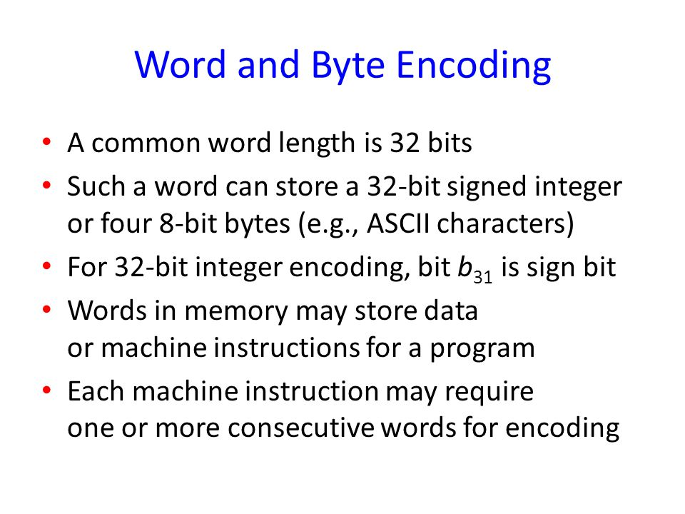 Word and Byte Encoding A common word length is 32 bits Such a word can store a 32-bit signed integer or four 8-bit bytes (e.g., ASCII characters) For