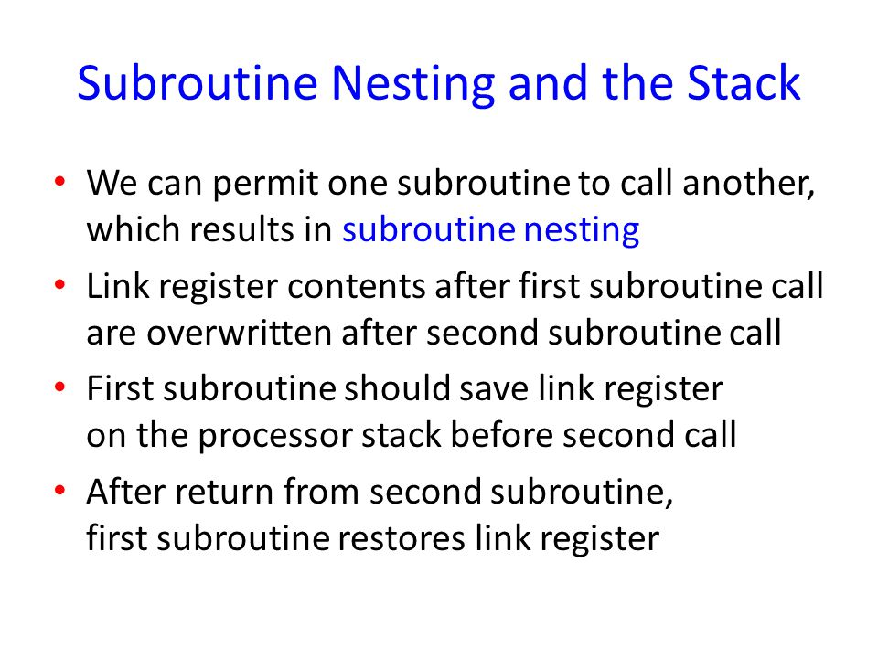Subroutine Nesting and the Stack We can permit one subroutine to call another, which results in subroutine nesting Link register contents after first