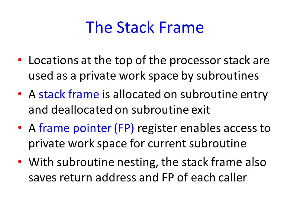 The Stack Frame Locations at the top of the processor stack are used as a private work space by subroutines A stack frame is allocated on subroutine e