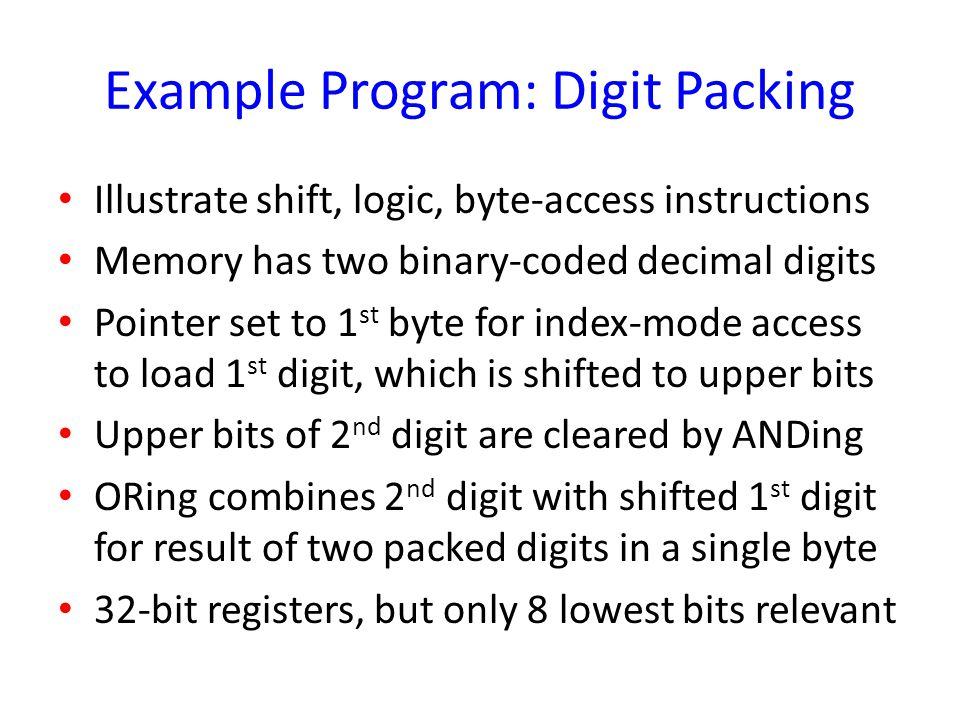 Example Program: Digit Packing Illustrate shift, logic, byte-access instructions Memory has two binary-coded decimal digits Pointer set to 1 st byte f