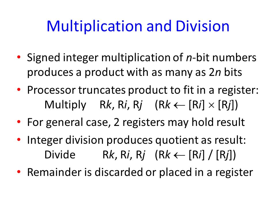 Multiplication and Division Signed integer multiplication of n-bit numbers produces a product with as many as 2n bits Processor truncates product to f