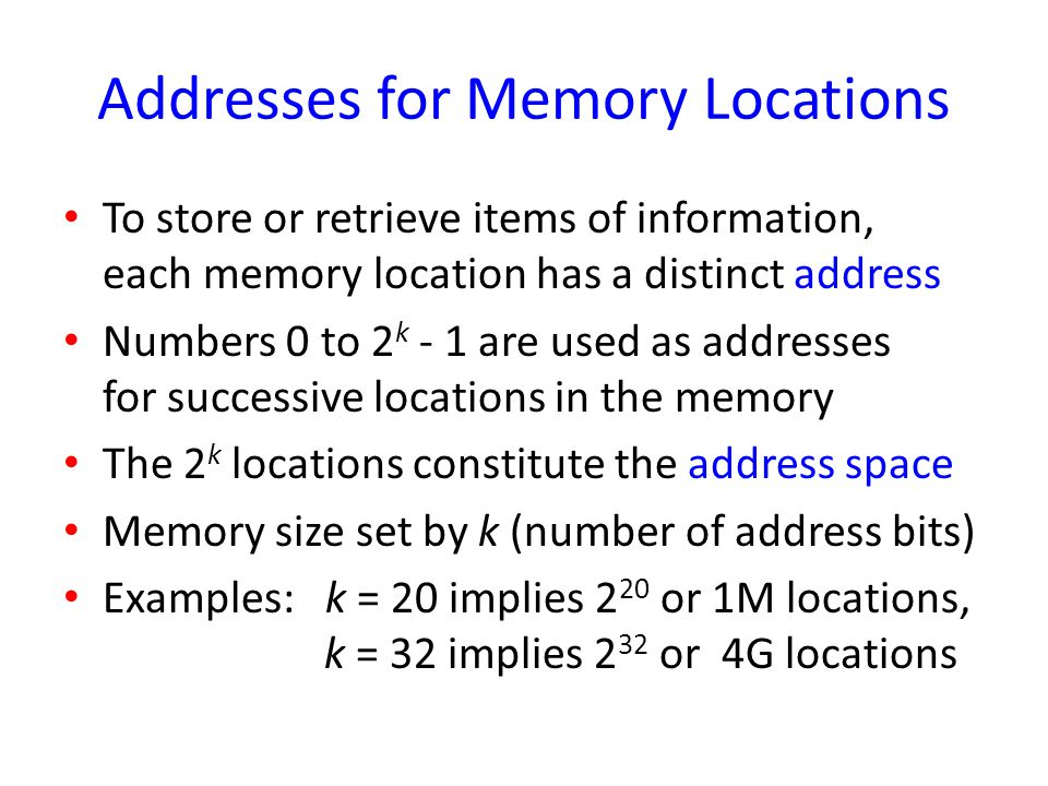 Addresses for Memory Locations To store or retrieve items of information, each memory location has a distinct address Numbers 0 to 2 k - 1 are used as