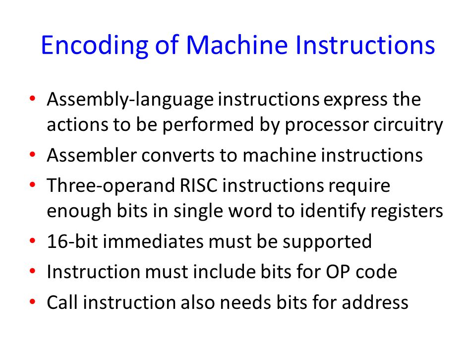 Encoding of Machine Instructions Assembly-language instructions express the actions to be performed by processor circuitry Assembler converts to machi