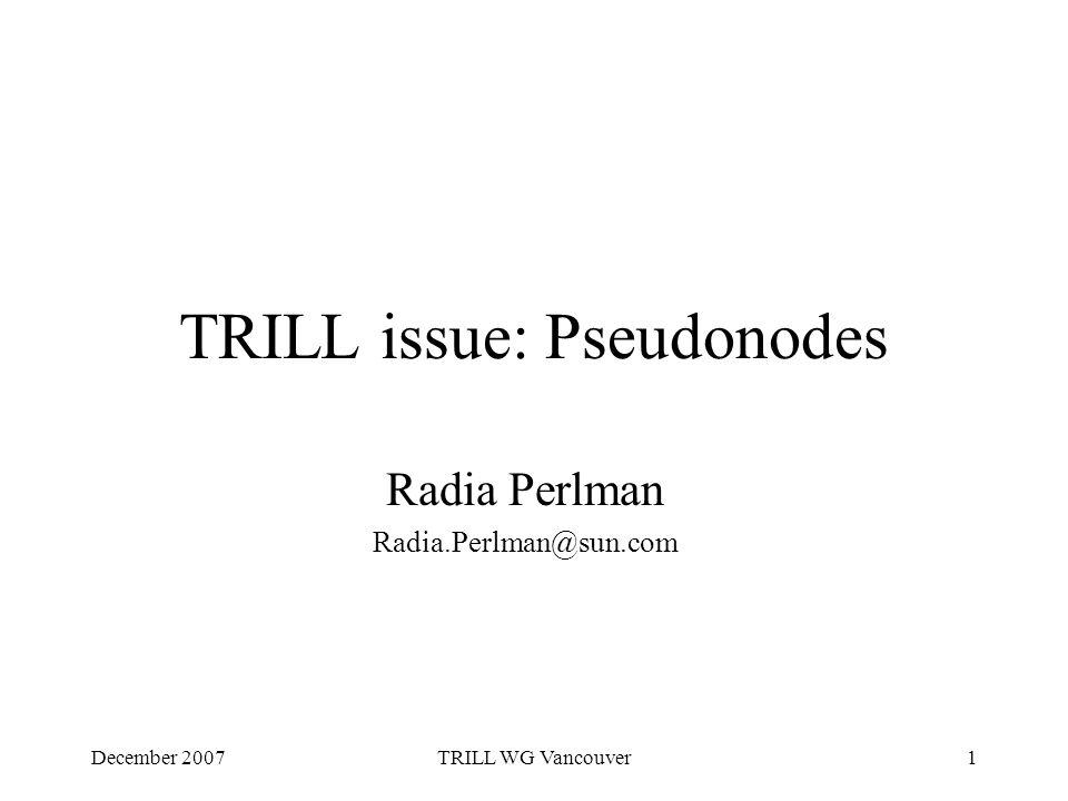 December 2007TRILL WG Vancouver1 TRILL issue: Pseudonodes Radia Perlman Radia.Perlman@sun.com