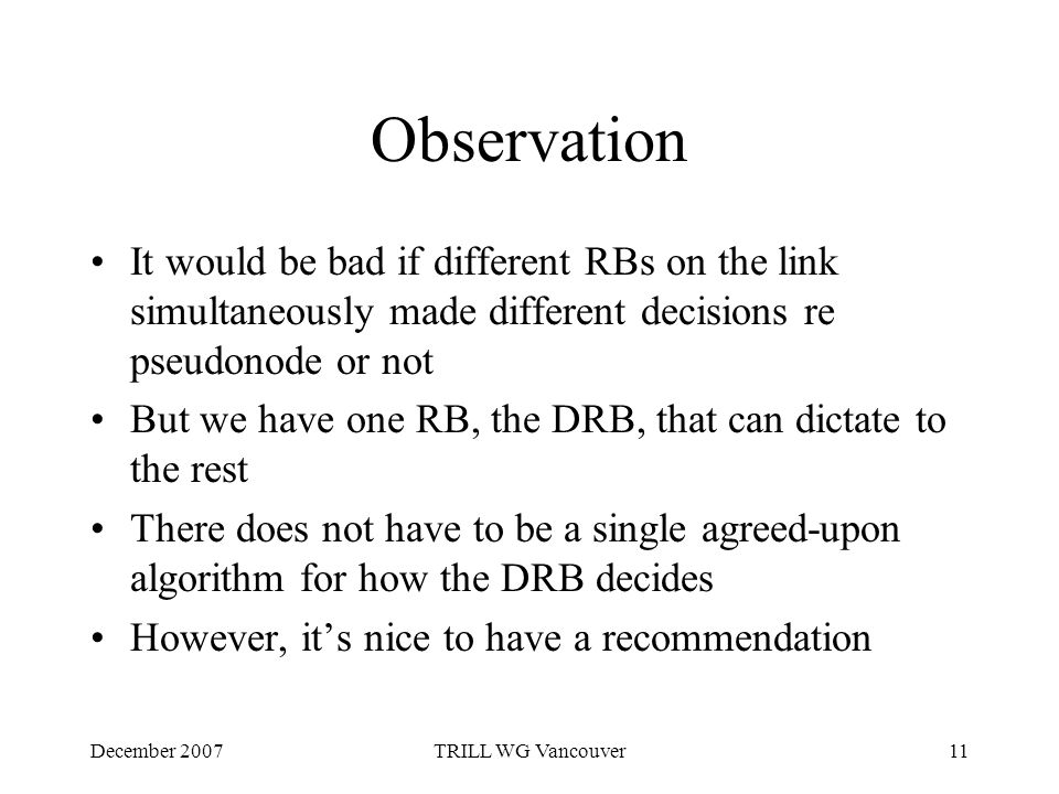 December 2007TRILL WG Vancouver11 Observation It would be bad if different RBs on the link simultaneously made different decisions re pseudonode or not But we have one RB, the DRB, that can dictate to the rest There does not have to be a single agreed-upon algorithm for how the DRB decides However, it's nice to have a recommendation