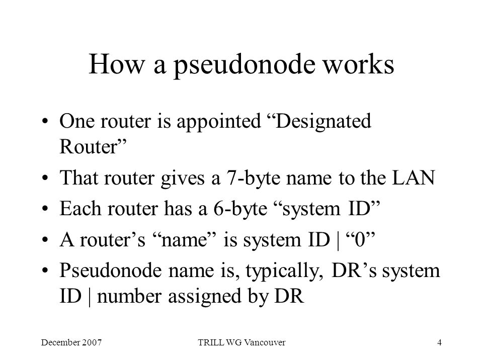 December 2007TRILL WG Vancouver4 How a pseudonode works One router is appointed Designated Router That router gives a 7-byte name to the LAN Each router has a 6-byte system ID A router's name is system ID | 0 Pseudonode name is, typically, DR's system ID | number assigned by DR