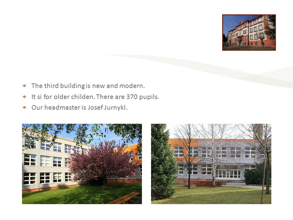  The third building is new and modern.  It si for older childen. There are 370 pupils.  Our headmaster is Josef Jurnykl.