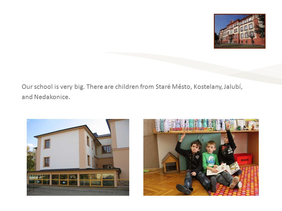 Our school is very big. There are children from Staré Město, Kostelany, Jalubí, and Nedakonice.