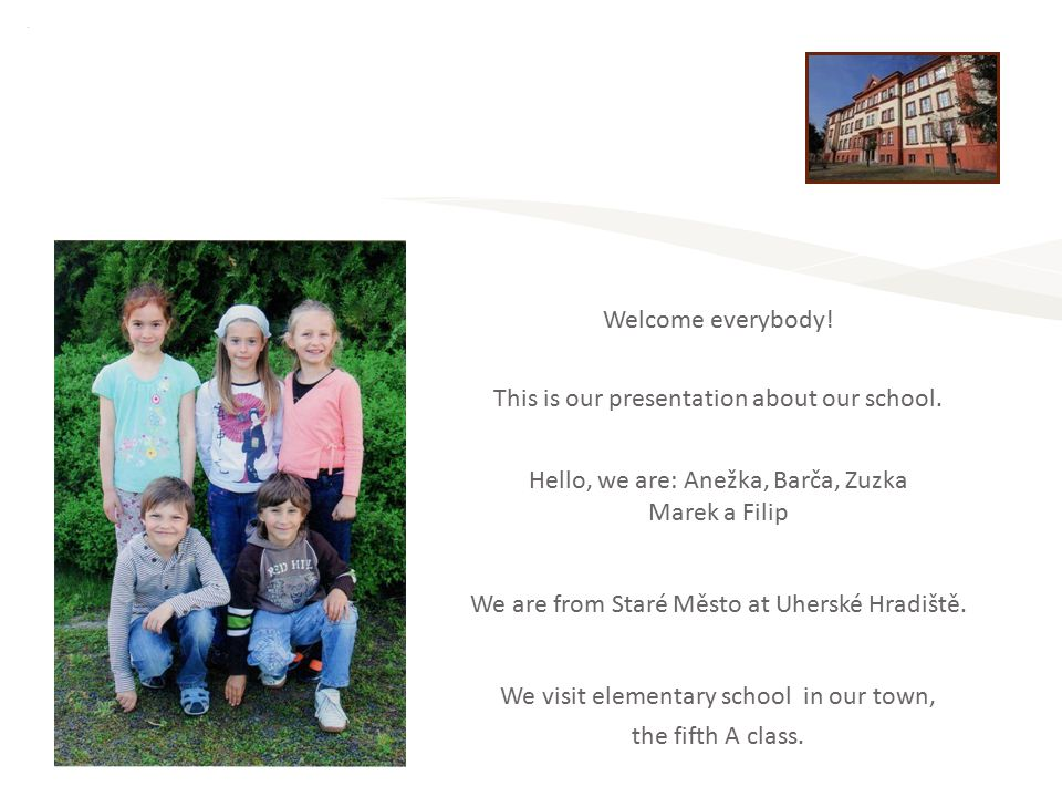 Welcome everybody! This is our presentation about our school. Hello, we are: Anežka, Barča, Zuzka Marek a Filip We are from Staré Město at Uherské Hra