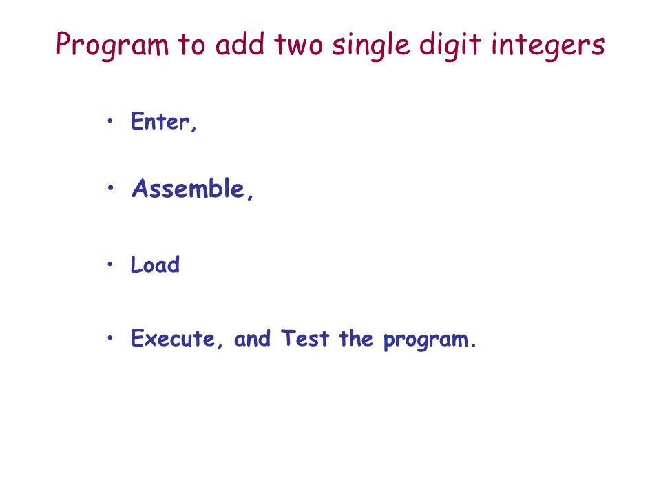 Program to add two single digit integers Enter, Assemble, Load Execute, and Test the program.