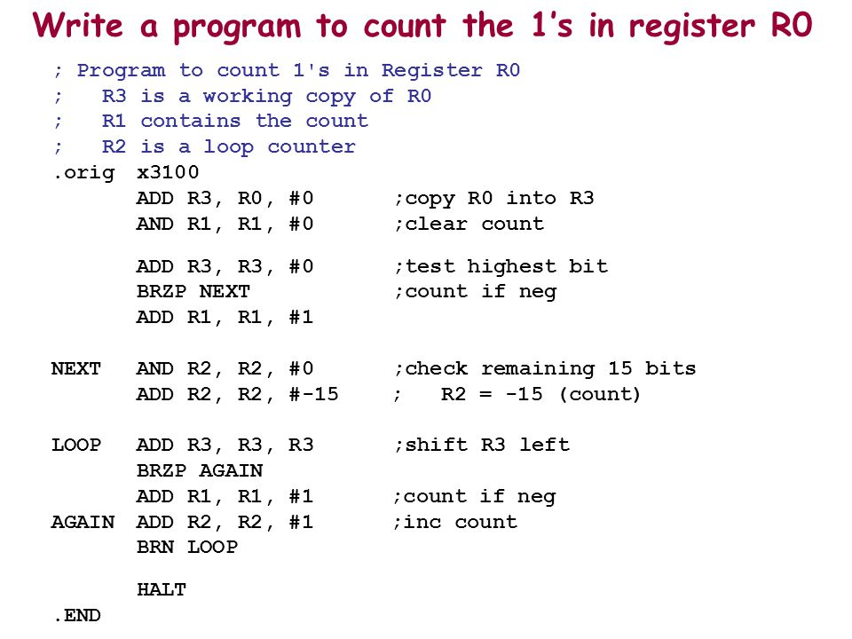 Write a program to count the 1's in register R0 ; Program to count 1 s in Register R0 ; R3 is a working copy of R0 ; R1 contains the count ; R2 is a loop counter.origx3100 ADD R3, R0, #0;copy R0 into R3 AND R1, R1, #0;clear count ADD R3, R3, #0;test highest bit BRZP NEXT;count if neg ADD R1, R1, #1 NEXTAND R2, R2, #0 ;check remaining 15 bits ADD R2, R2, #-15 ; R2 = -15 (count) LOOPADD R3, R3, R3;shift R3 left BRZP AGAIN ADD R1, R1, #1 ;count if neg AGAINADD R2, R2, #1 ;inc count BRN LOOP HALT.END