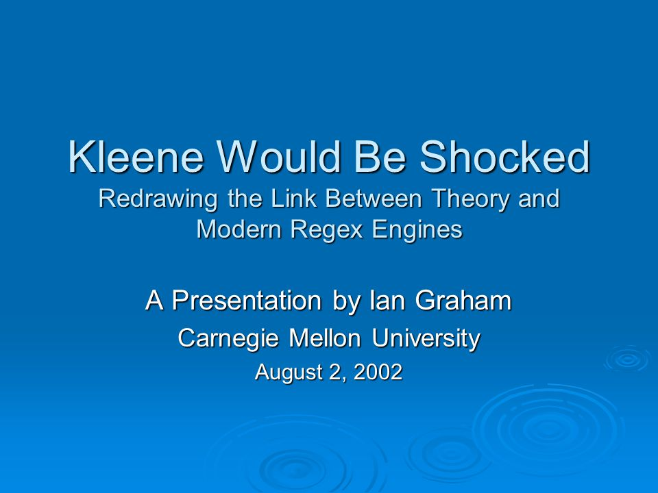 Kleene Would Be Shocked Redrawing the Link Between Theory and Modern Regex Engines A Presentation by Ian Graham Carnegie Mellon University August 2, 2002
