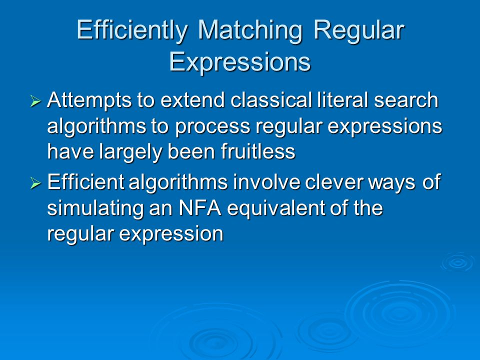 Efficiently Matching Regular Expressions  Attempts to extend classical literal search algorithms to process regular expressions have largely been fruitless  Efficient algorithms involve clever ways of simulating an NFA equivalent of the regular expression