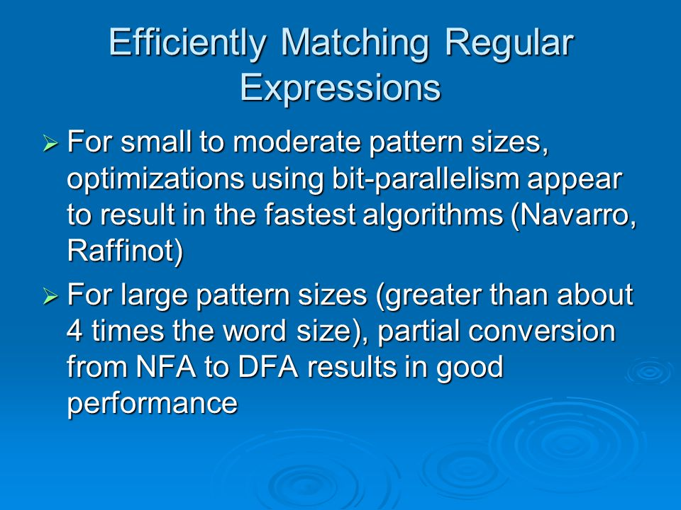Efficiently Matching Regular Expressions  For small to moderate pattern sizes, optimizations using bit-parallelism appear to result in the fastest algorithms (Navarro, Raffinot)  For large pattern sizes (greater than about 4 times the word size), partial conversion from NFA to DFA results in good performance