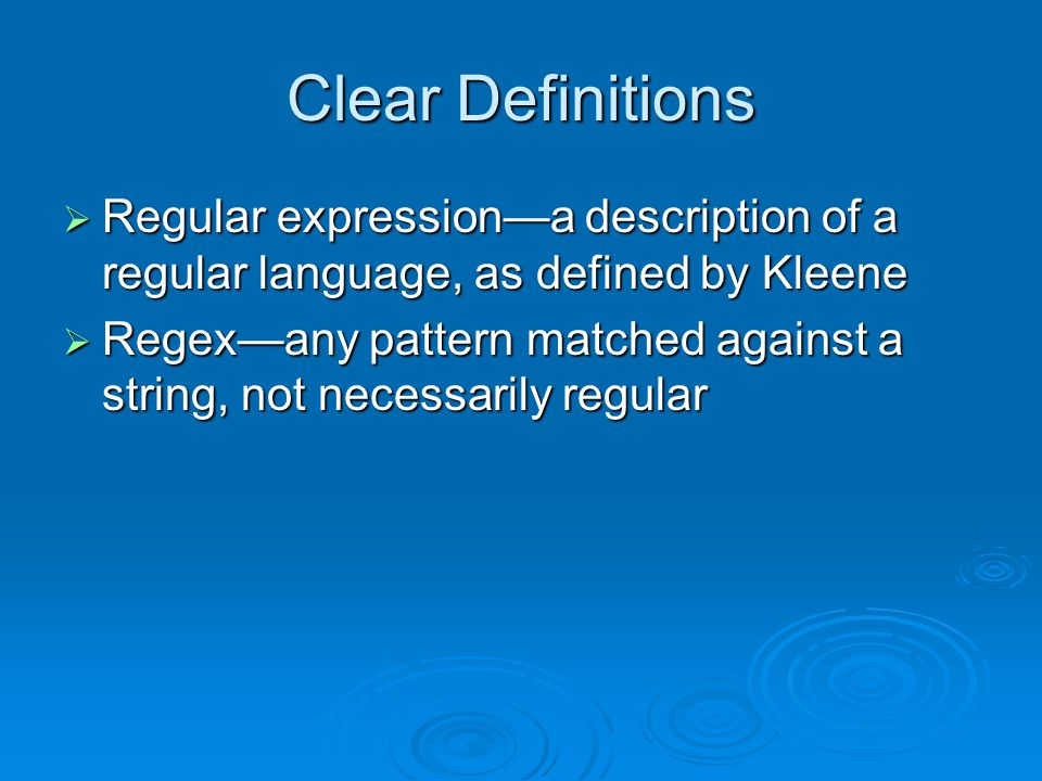 Clear Definitions  Regular expression—a description of a regular language, as defined by Kleene  Regex—any pattern matched against a string, not necessarily regular